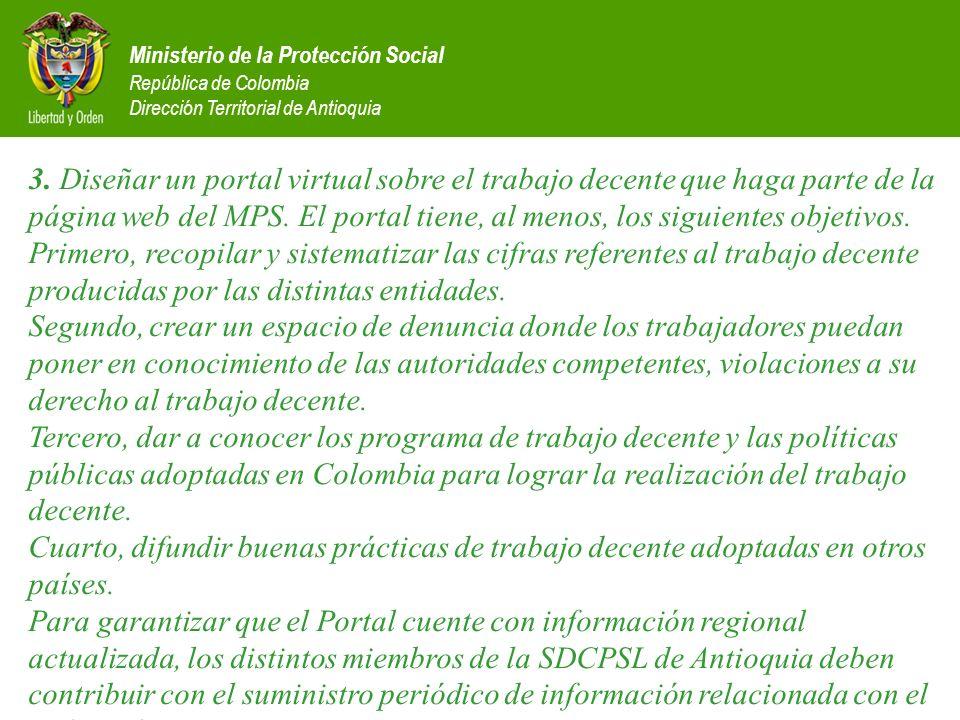 3. Diseñar un portal virtual sobre el trabajo decente que haga parte de la página web del MPS. El portal tiene, al menos, los siguientes objetivos. Primero, recopilar y sistematizar las cifras referentes al trabajo decente producidas por las distintas entidades. Segundo, crear un espacio de denuncia donde los trabajadores puedan poner en conocimiento de las autoridades competentes, violaciones a su derecho al trabajo decente. Tercero, dar a conocer los programa de trabajo decente y las políticas públicas adoptadas en Colombia para lograr la realización del trabajo decente. Cuarto, difundir buenas prácticas de trabajo decente adoptadas en otros países. Para garantizar que el Portal cuente con información regional actualizada, los distintos miembros de la SDCPSL de Antioquia deben contribuir con el suministro periódico de información relacionada con el trabajo decente.