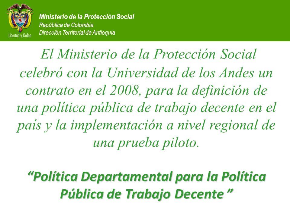 El Ministerio de la Protección Social celebró con la Universidad de los Andes un contrato en el 2008, para la definición de una política pública de trabajo decente en el país y la implementación a nivel regional de una prueba piloto. Política Departamental para la Política Pública de Trabajo Decente