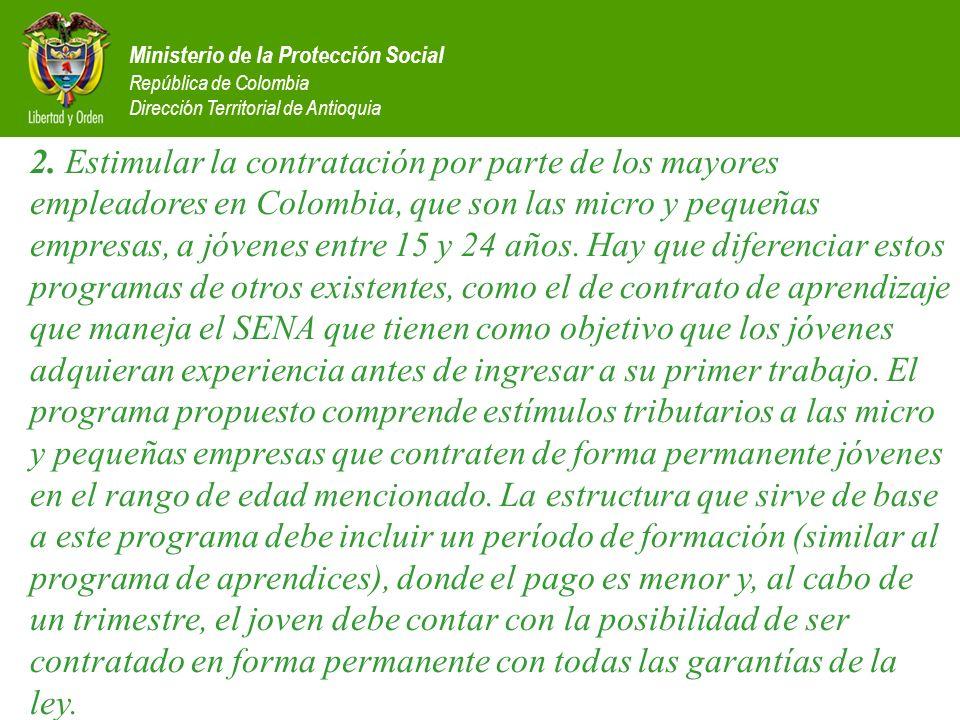 2. Estimular la contratación por parte de los mayores empleadores en Colombia, que son las micro y pequeñas empresas, a jóvenes entre 15 y 24 años. Hay que diferenciar estos programas de otros existentes, como el de contrato de aprendizaje que maneja el SENA que tienen como objetivo que los jóvenes adquieran experiencia antes de ingresar a su primer trabajo. El programa propuesto comprende estímulos tributarios a las micro y pequeñas empresas que contraten de forma permanente jóvenes en el rango de edad mencionado. La estructura que sirve de base a este programa debe incluir un período de formación (similar al programa de aprendices), donde el pago es menor y, al cabo de un trimestre, el joven debe contar con la posibilidad de ser contratado en forma permanente con todas las garantías de la ley.