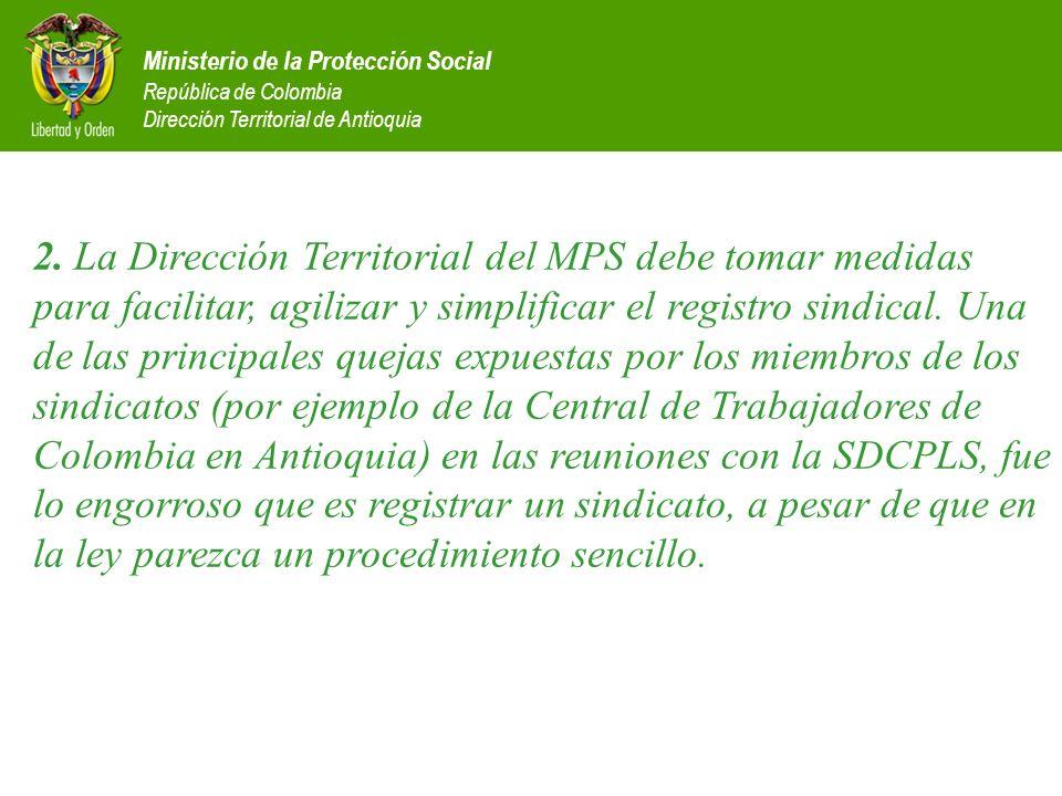 2. La Dirección Territorial del MPS debe tomar medidas para facilitar, agilizar y simplificar el registro sindical. Una de las principales quejas expuestas por los miembros de los sindicatos (por ejemplo de la Central de Trabajadores de Colombia en Antioquia) en las reuniones con la SDCPLS, fue lo engorroso que es registrar un sindicato, a pesar de que en la ley parezca un procedimiento sencillo.