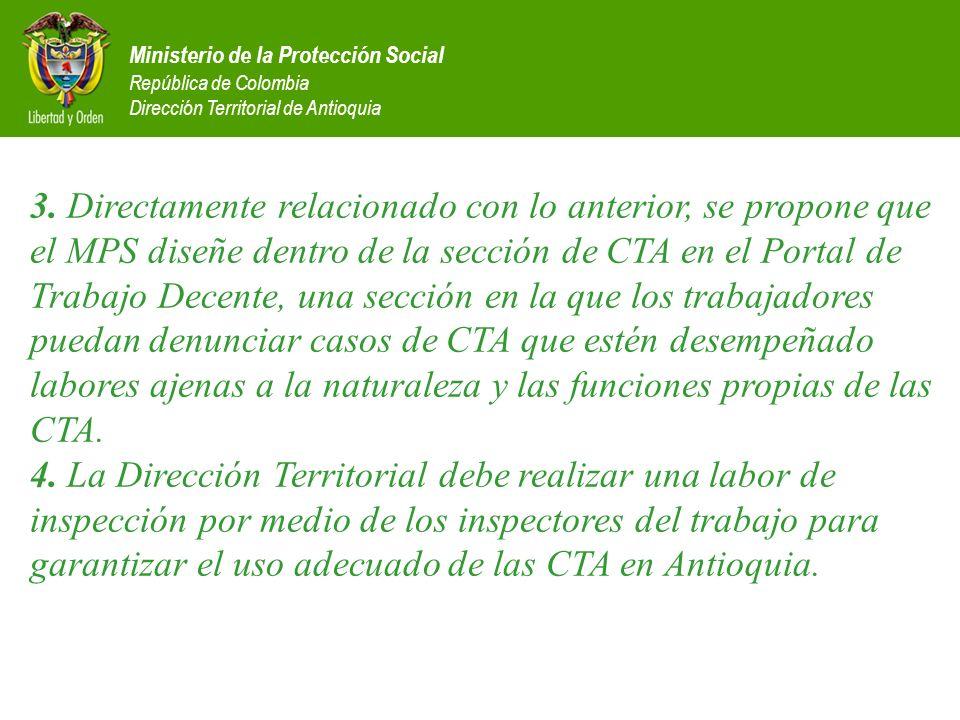3. Directamente relacionado con lo anterior, se propone que el MPS diseñe dentro de la sección de CTA en el Portal de Trabajo Decente, una sección en la que los trabajadores puedan denunciar casos de CTA que estén desempeñado labores ajenas a la naturaleza y las funciones propias de las CTA. 4. La Dirección Territorial debe realizar una labor de inspección por medio de los inspectores del trabajo para garantizar el uso adecuado de las CTA en Antioquia.