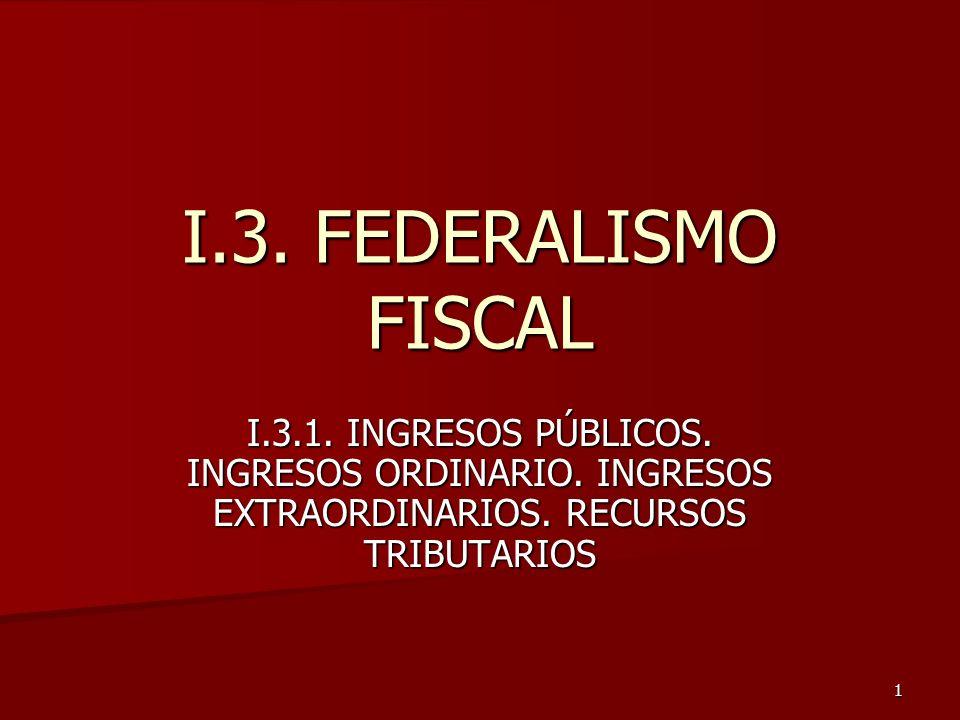 I.3. FEDERALISMO FISCAL I.3.1. INGRESOS PÚBLICOS.