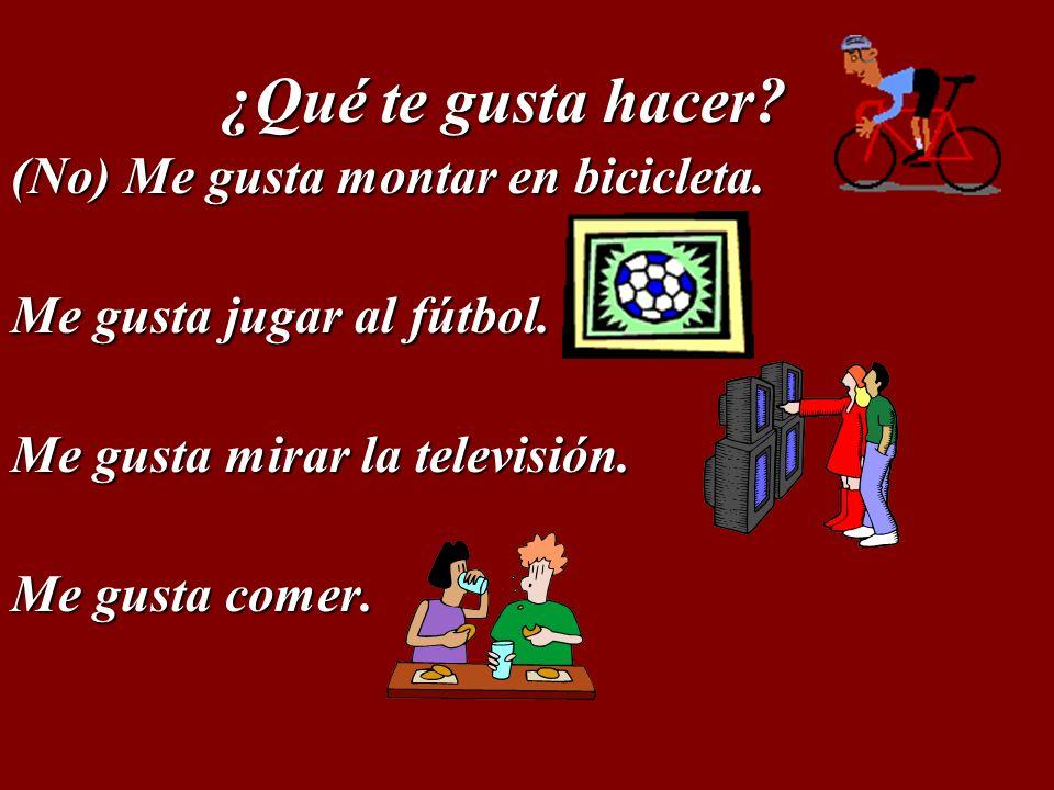 ¿Qué te gusta hacer (No) Me gusta montar en bicicleta. Me gusta jugar al fútbol. Me gusta mirar la televisión.