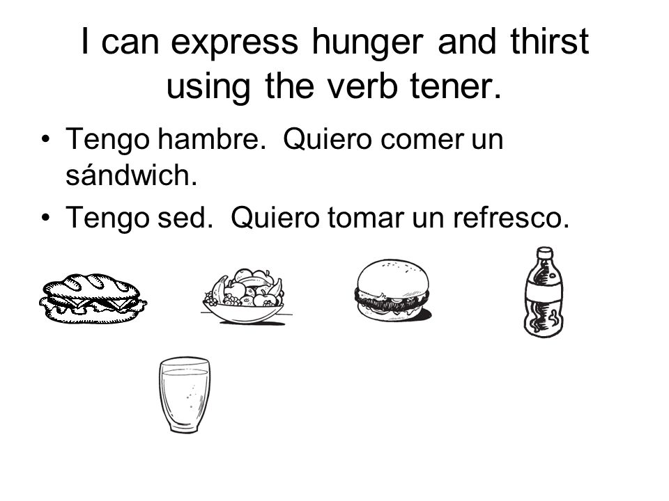 I can express hunger and thirst using the verb tener.