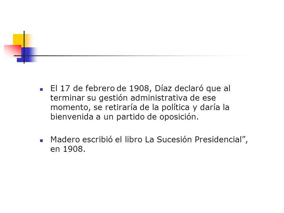 El 17 de febrero de 1908, Díaz declaró que al terminar su gestión administrativa de ese momento, se retiraría de la política y daría la bienvenida a un partido de oposición.
