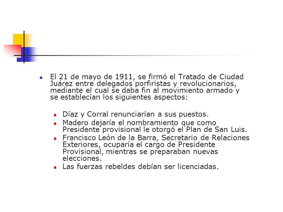 El 21 de mayo de 1911, se firmó el Tratado de Ciudad Juárez entre delegados porfiristas y revolucionarios, mediante el cual se daba fin al movimiento armado y se establecían los siguientes aspectos: