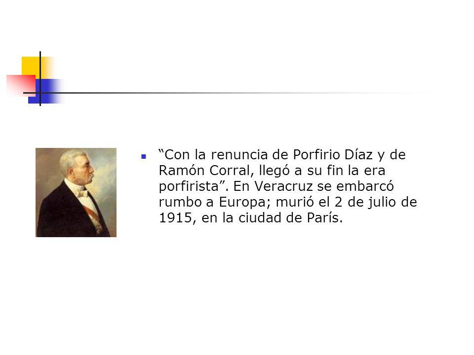 Con la renuncia de Porfirio Díaz y de Ramón Corral, llegó a su fin la era porfirista .