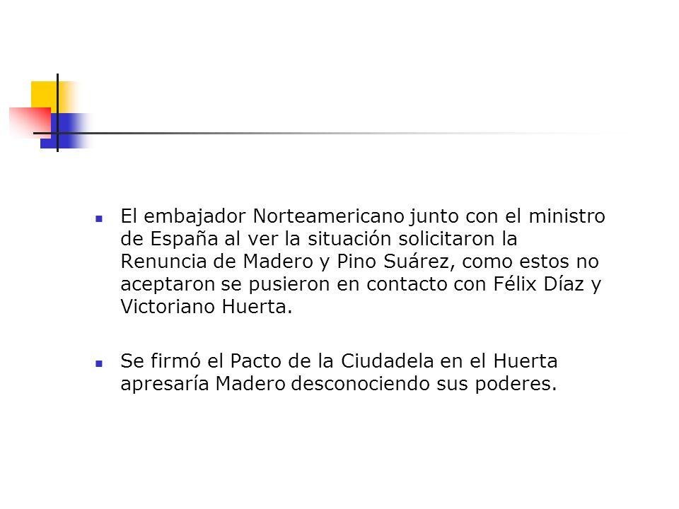 El embajador Norteamericano junto con el ministro de España al ver la situación solicitaron la Renuncia de Madero y Pino Suárez, como estos no aceptaron se pusieron en contacto con Félix Díaz y Victoriano Huerta.