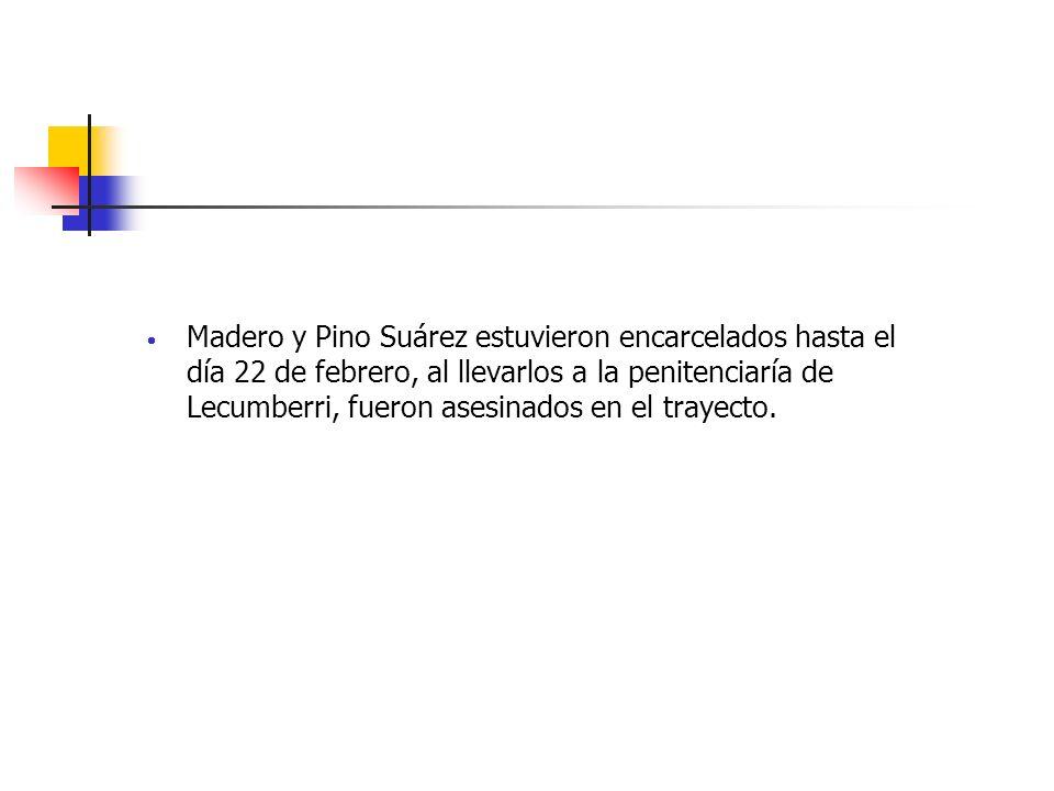 Madero y Pino Suárez estuvieron encarcelados hasta el día 22 de febrero, al llevarlos a la penitenciaría de Lecumberri, fueron asesinados en el trayecto.