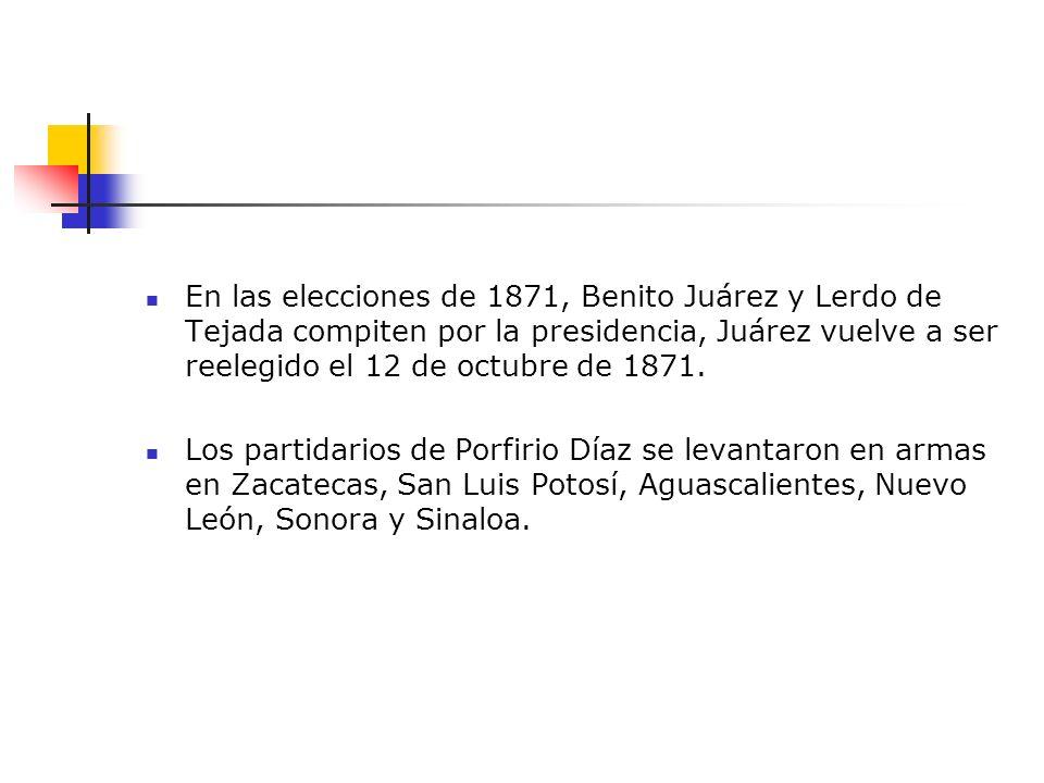 En las elecciones de 1871, Benito Juárez y Lerdo de Tejada compiten por la presidencia, Juárez vuelve a ser reelegido el 12 de octubre de 1871.
