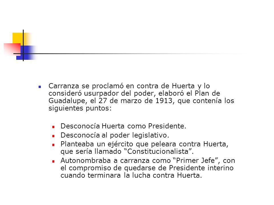 Carranza se proclamó en contra de Huerta y lo consideró usurpador del poder, elaboró el Plan de Guadalupe, el 27 de marzo de 1913, que contenía los siguientes puntos: