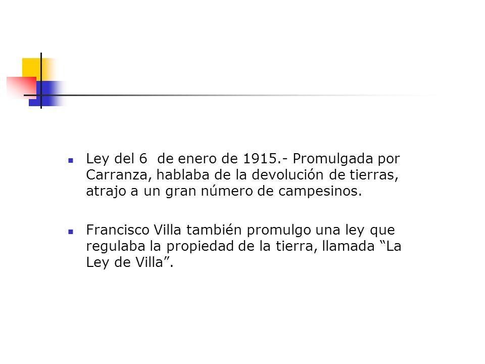 Ley del 6 de enero de 1915.- Promulgada por Carranza, hablaba de la devolución de tierras, atrajo a un gran número de campesinos.
