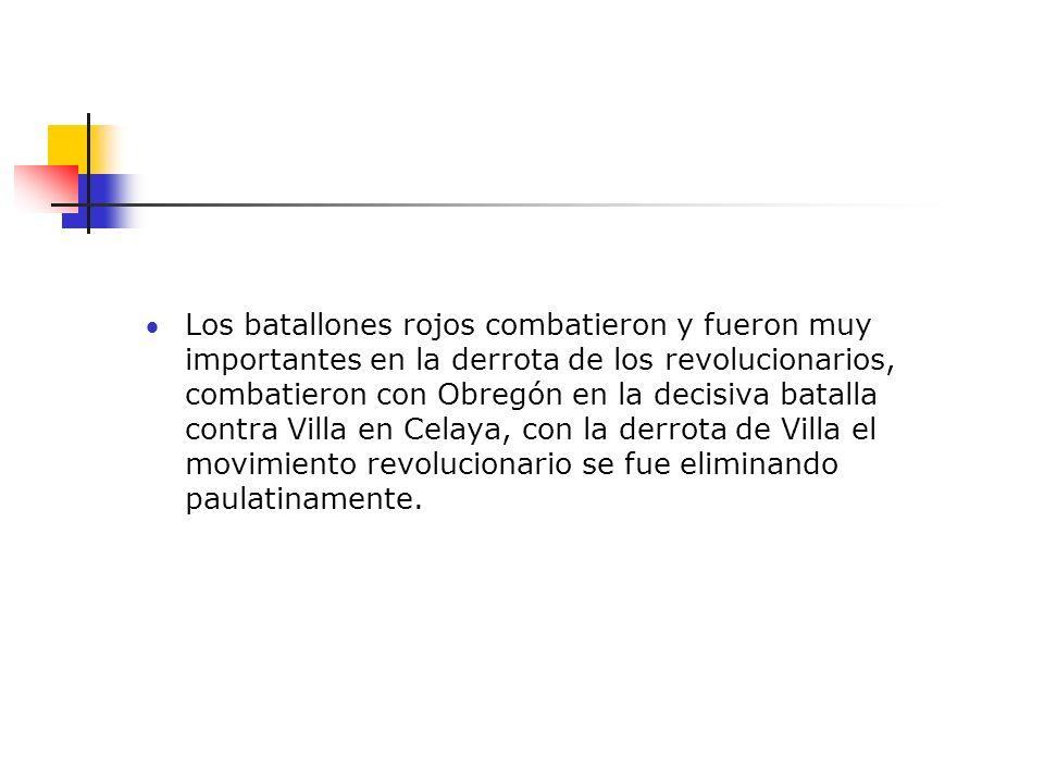 Los batallones rojos combatieron y fueron muy importantes en la derrota de los revolucionarios, combatieron con Obregón en la decisiva batalla contra Villa en Celaya, con la derrota de Villa el movimiento revolucionario se fue eliminando paulatinamente.