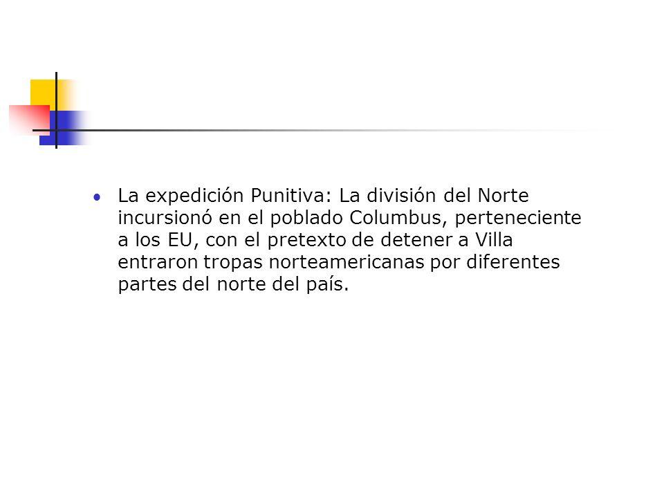 La expedición Punitiva: La división del Norte incursionó en el poblado Columbus, perteneciente a los EU, con el pretexto de detener a Villa entraron tropas norteamericanas por diferentes partes del norte del país.