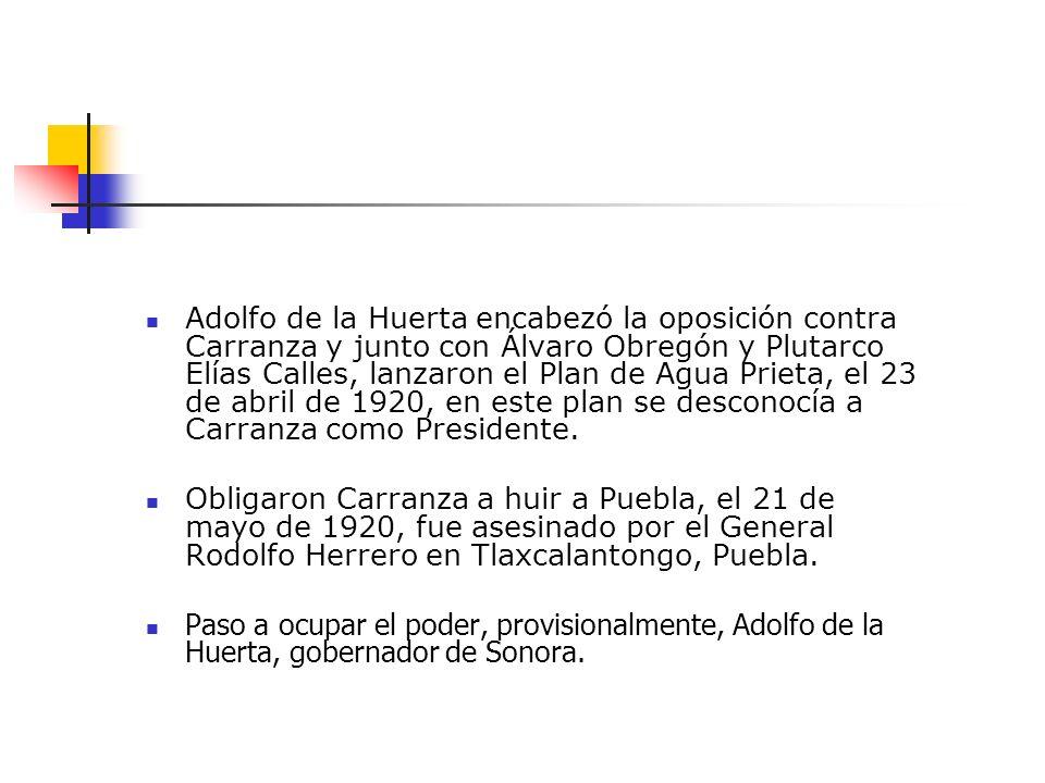 Adolfo de la Huerta encabezó la oposición contra Carranza y junto con Álvaro Obregón y Plutarco Elías Calles, lanzaron el Plan de Agua Prieta, el 23 de abril de 1920, en este plan se desconocía a Carranza como Presidente.