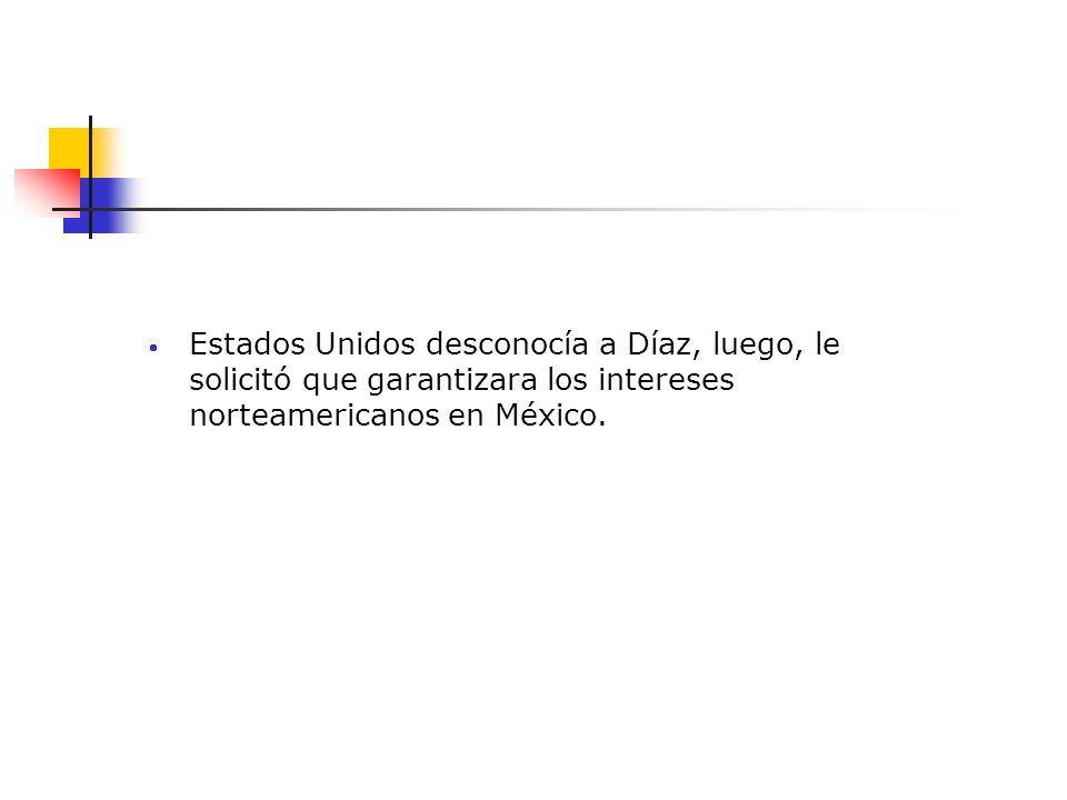 Estados Unidos desconocía a Díaz, luego, le solicitó que garantizara los intereses norteamericanos en México.