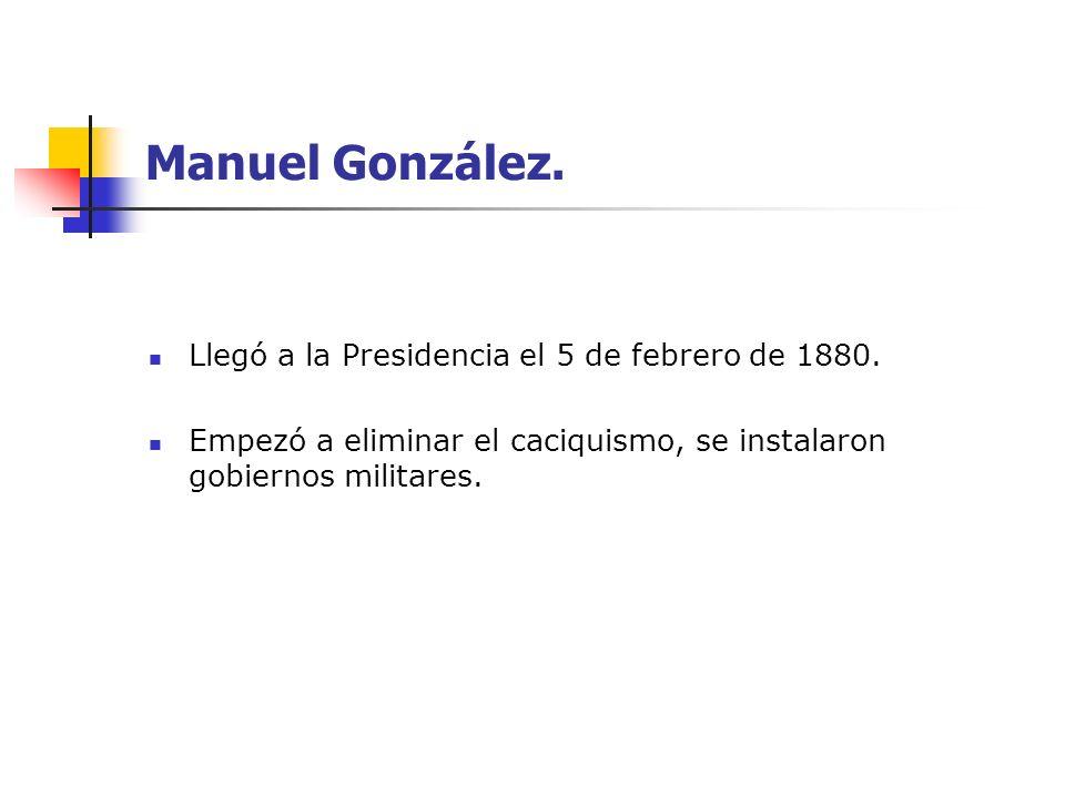 Manuel González. Llegó a la Presidencia el 5 de febrero de 1880.