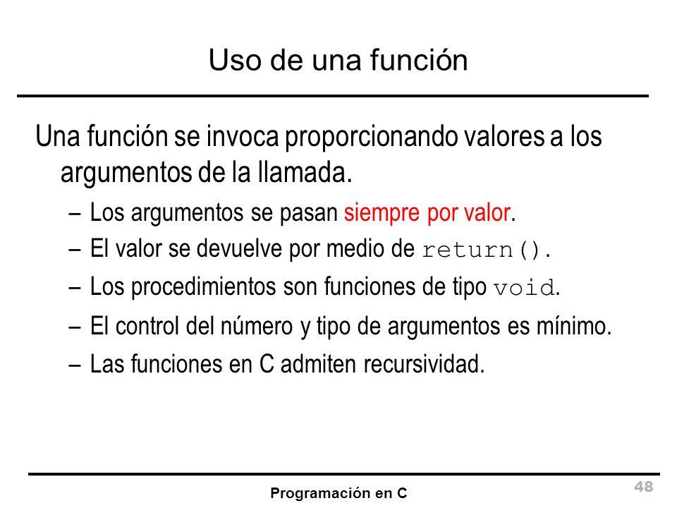 Uso de una función Una función se invoca proporcionando valores a los argumentos de la llamada. Los argumentos se pasan siempre por valor.