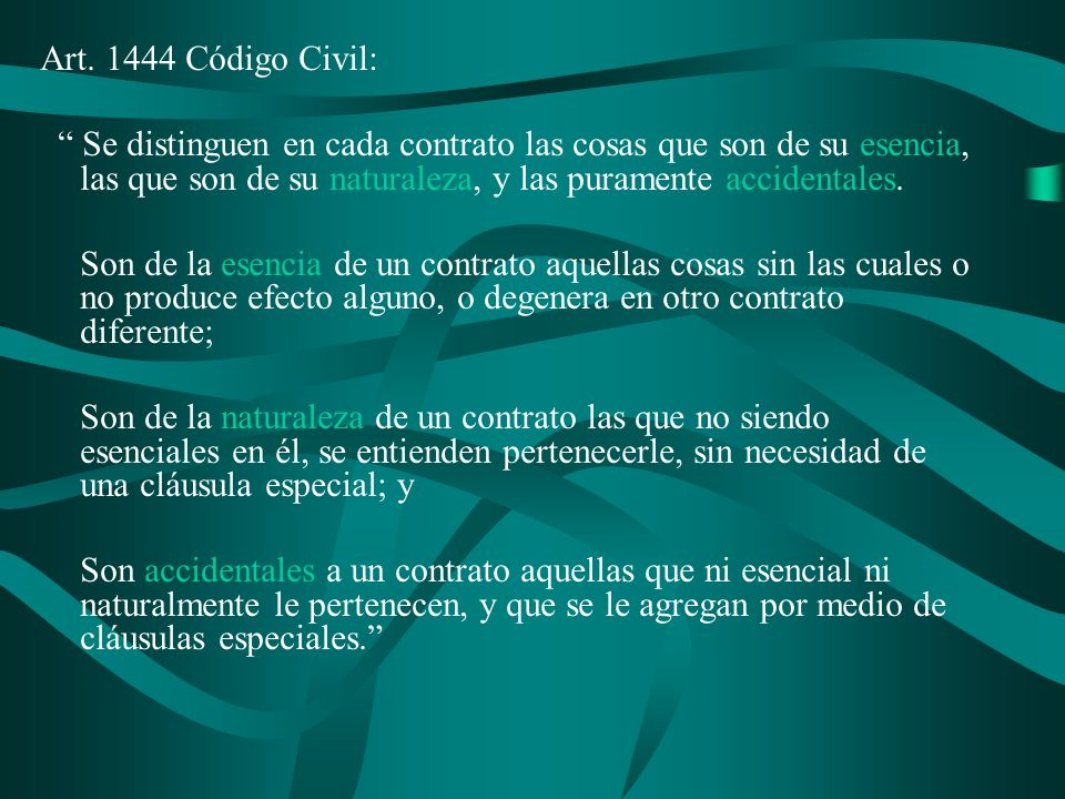 Art. 1444 Código Civil: Se distinguen en cada contrato las cosas que son de su esencia, las que son de su naturaleza, y las puramente accidentales.