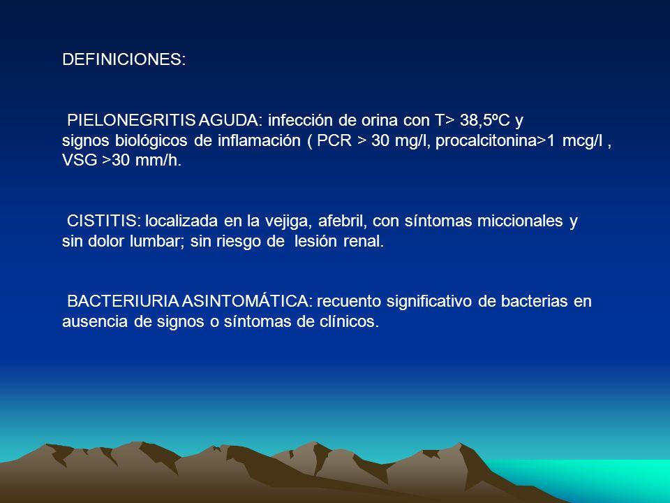 DEFINICIONES: PIELONEGRITIS AGUDA: infección de orina con T> 38,5ºC y. signos biológicos de inflamación ( PCR > 30 mg/l, procalcitonina>1 mcg/l ,