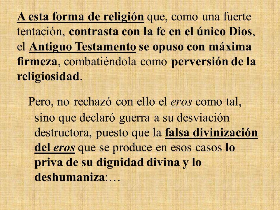 A esta forma de religión que, como una fuerte tentación, contrasta con la fe en el único Dios, el Antiguo Testamento se opuso con máxima firmeza, combatiéndola como perversión de la religiosidad.