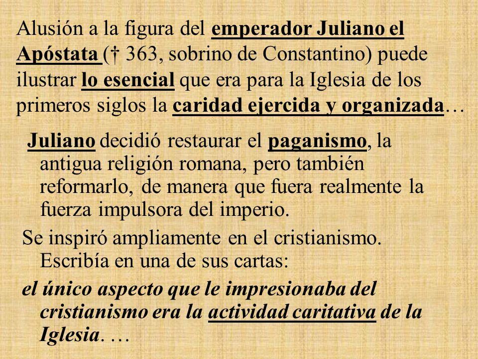 Alusión a la figura del emperador Juliano el Apóstata († 363, sobrino de Constantino) puede ilustrar lo esencial que era para la Iglesia de los primeros siglos la caridad ejercida y organizada…