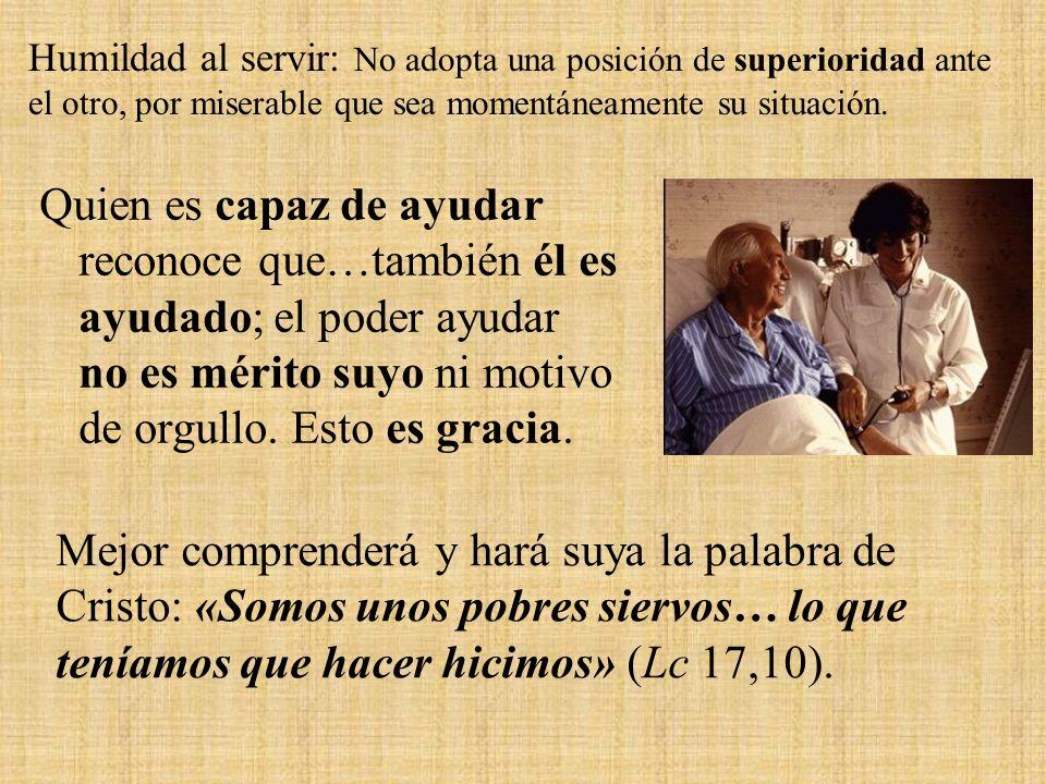 Humildad al servir: No adopta una posición de superioridad ante el otro, por miserable que sea momentáneamente su situación.