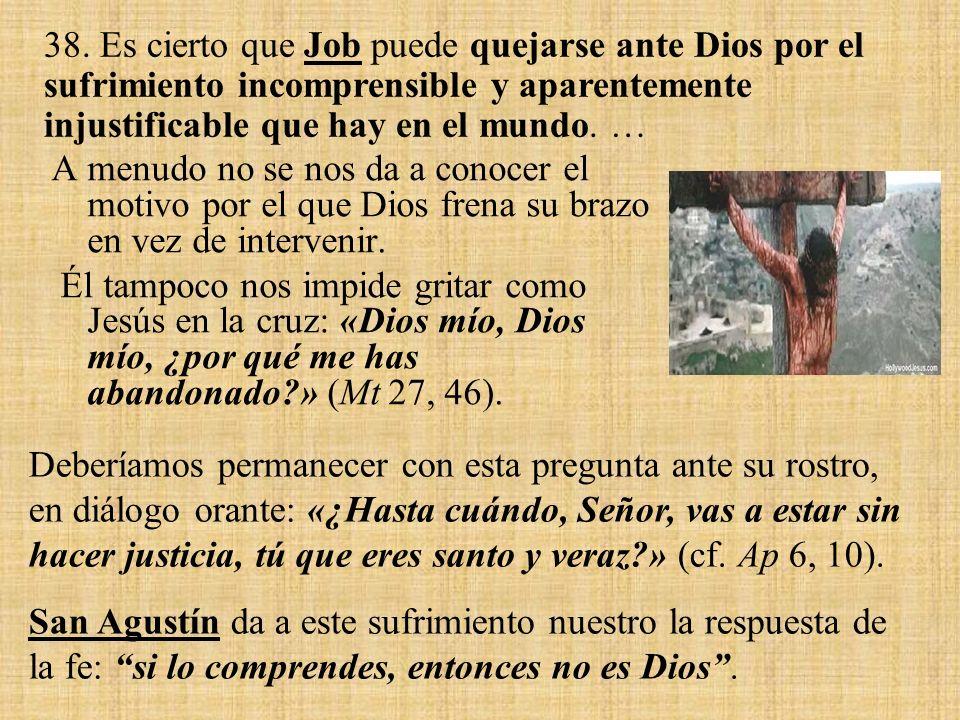 38. Es cierto que Job puede quejarse ante Dios por el sufrimiento incomprensible y aparentemente injustificable que hay en el mundo. …