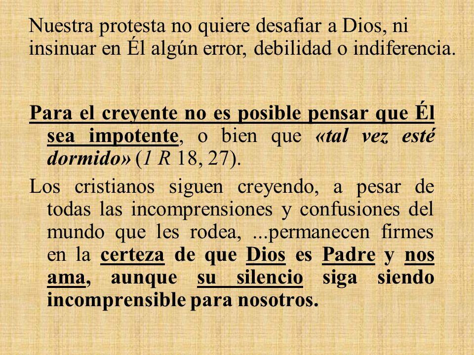 Nuestra protesta no quiere desafiar a Dios, ni insinuar en Él algún error, debilidad o indiferencia.