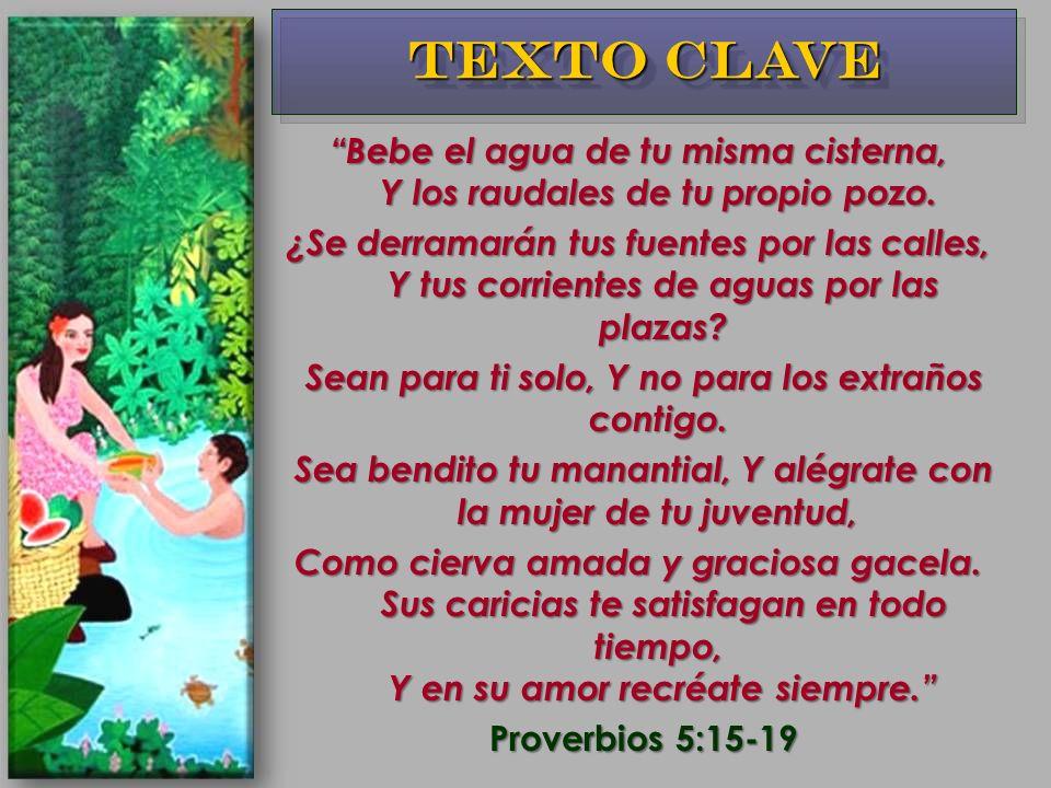 Texto Clave Bebe el agua de tu misma cisterna, Y los raudales de tu propio pozo.