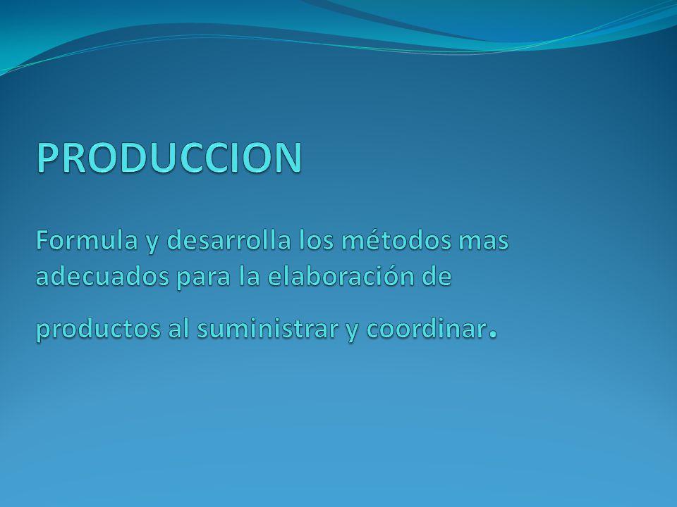 PRODUCCION Formula y desarrolla los métodos mas adecuados para la elaboración de productos al suministrar y coordinar.