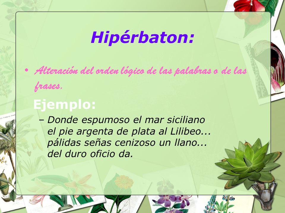 Hipérbaton: Alteración del orden lógico de las palabras o de las frases. Ejemplo: