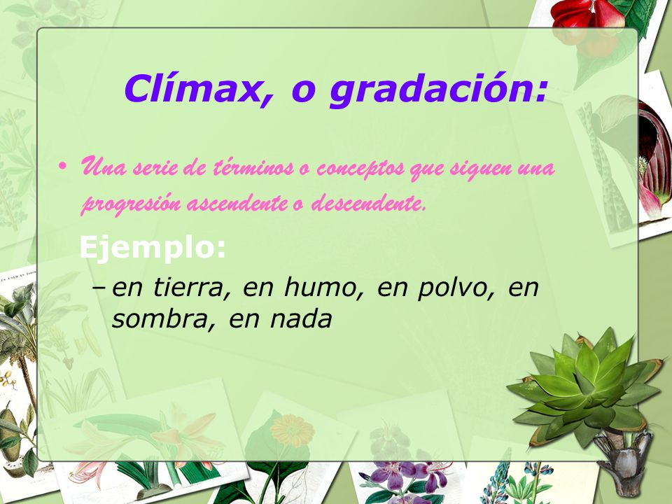 Clímax, o gradación: Una serie de términos o conceptos que siguen una progresión ascendente o descendente.