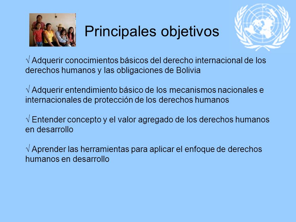 Principales objetivos √ Adquerir conocimientos básicos del derecho internacional de los derechos humanos y las obligaciones de Bolivia √ Adquerir entendimiento básico de los mecanismos nacionales e internacionales de protección de los derechos humanos √ Entender concepto y el valor agregado de los derechos humanos en desarrollo √ Aprender las herramientas para aplicar el enfoque de derechos humanos en desarrollo