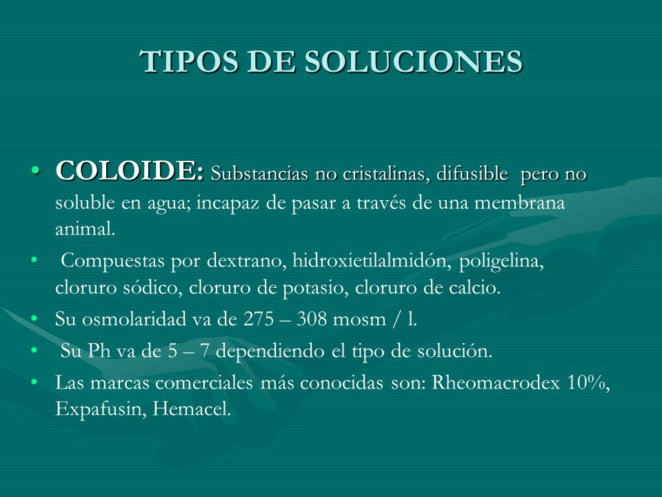 TIPOS DE SOLUCIONES COLOIDE: Substancias no cristalinas, difusible pero no soluble en agua; incapaz de pasar a través de una membrana animal.