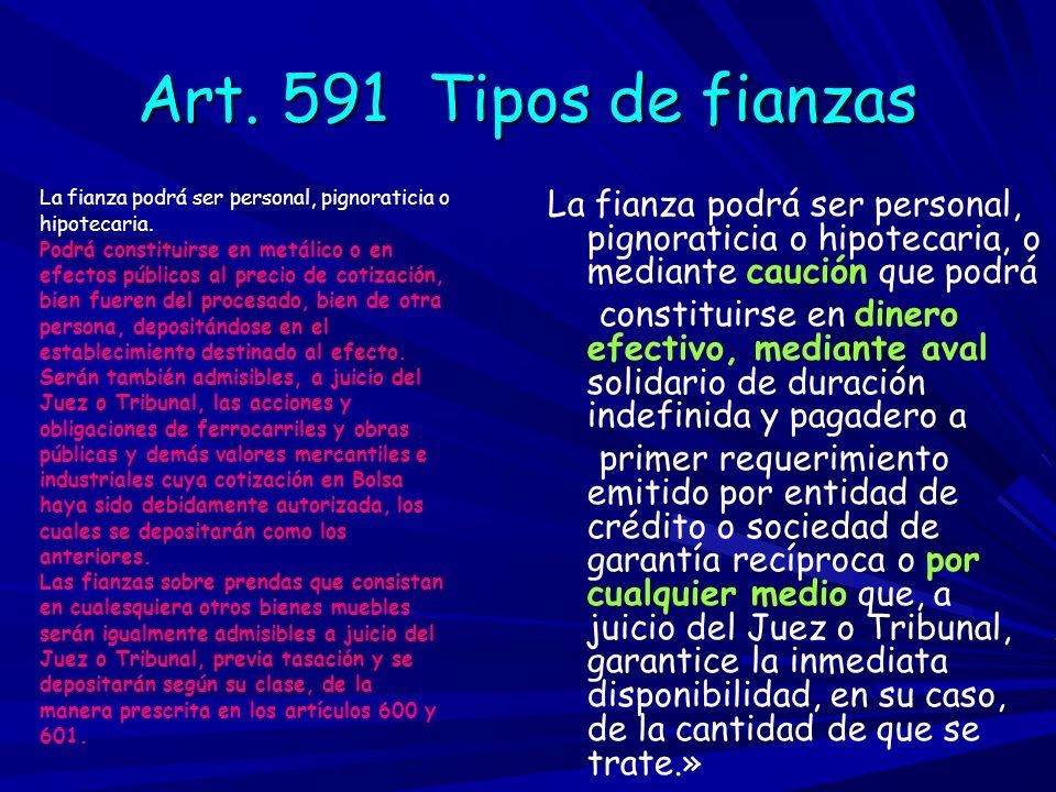 Art. 591 Tipos de fianzasLa fianza podrá ser personal, pignoraticia o. hipotecaria. Podrá constituirse en metálico o en.
