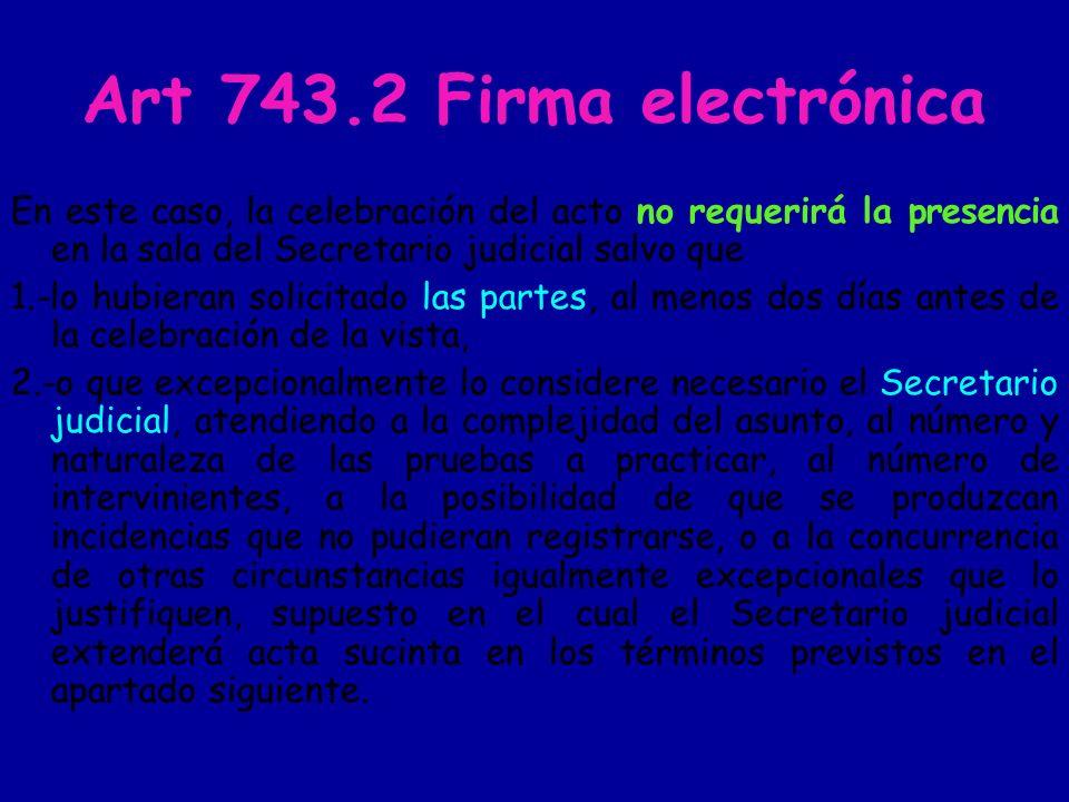 Art 743.2 Firma electrónica En este caso, la celebración del acto no requerirá la presencia en la sala del Secretario judicial salvo que.