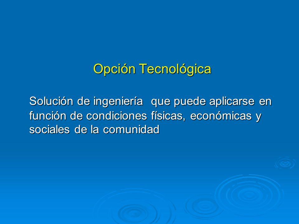Opción TecnológicaSolución de ingeniería que puede aplicarse en función de condiciones físicas, económicas y sociales de la comunidad.