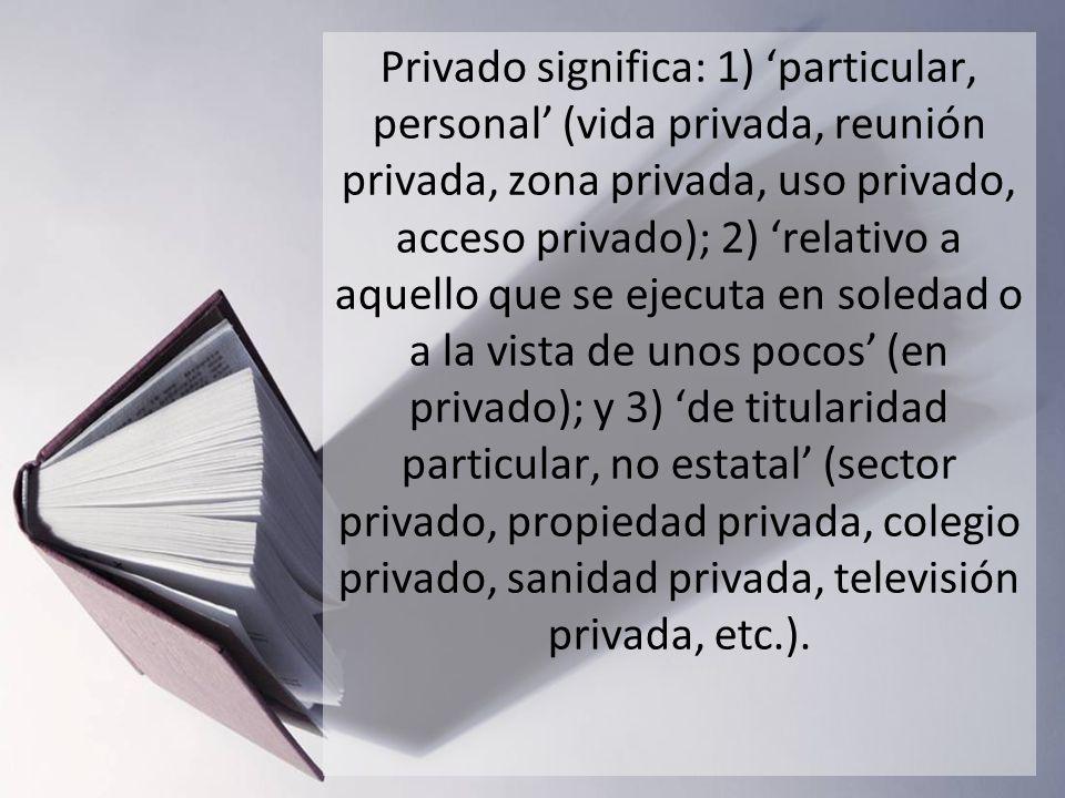 Privado significa: 1) 'particular, personal' (vida privada, reunión privada, zona privada, uso privado, acceso privado); 2) 'relativo a aquello que se ejecuta en soledad o a la vista de unos pocos' (en privado); y 3) 'de titularidad particular, no estatal' (sector privado, propiedad privada, colegio privado, sanidad privada, televisión privada, etc.).