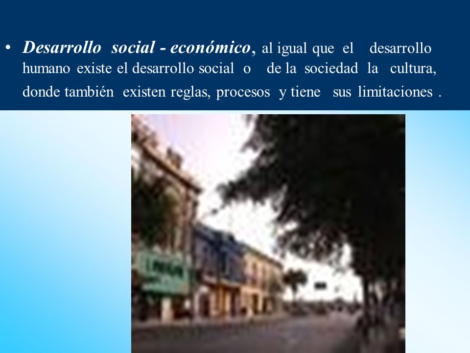Desarrollo social - económico, al igual que el desarrollo humano existe el desarrollo social o de la sociedad la cultura, donde también existen reglas, procesos y tiene sus limitaciones .