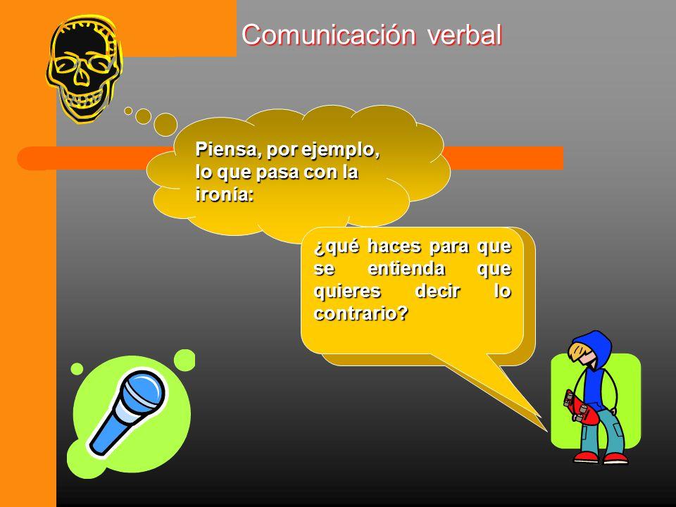 Comunicación verbal Piensa, por ejemplo, lo que pasa con la ironía: