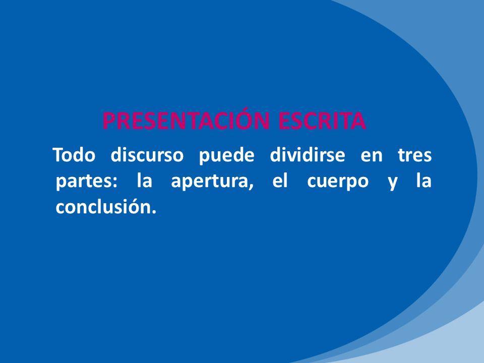 PRESENTACIÓN ESCRITA Todo discurso puede dividirse en tres partes: la apertura, el cuerpo y la conclusión.
