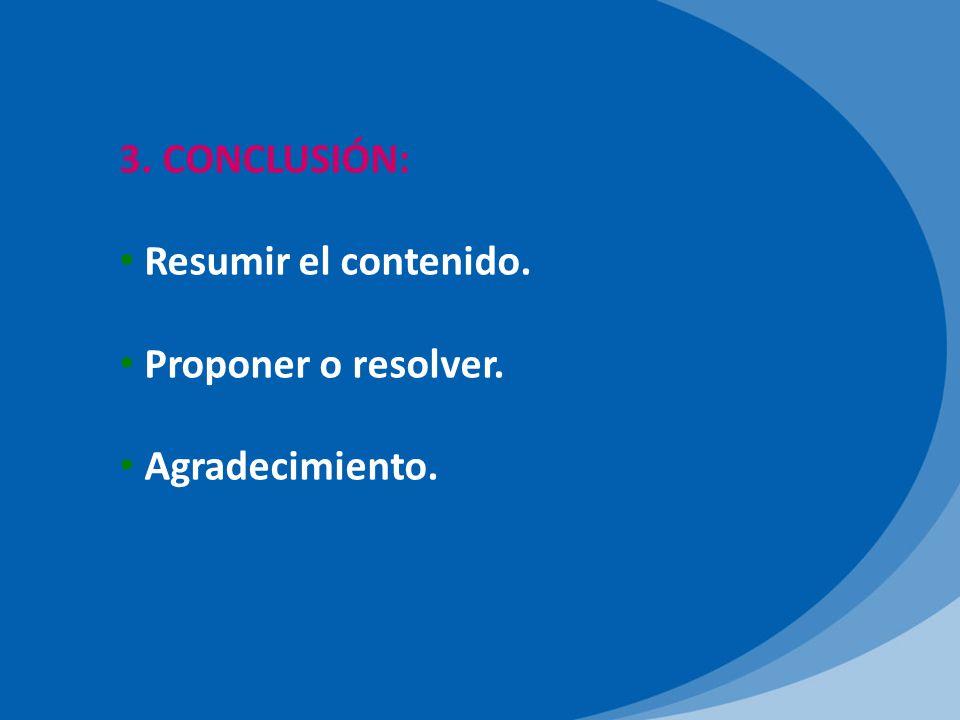 3. CONCLUSIÓN: Resumir el contenido. Proponer o resolver. Agradecimiento.