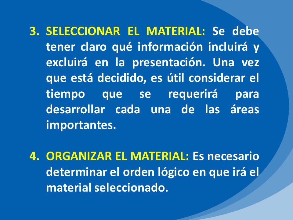 SELECCIONAR EL MATERIAL: Se debe tener claro qué información incluirá y excluirá en la presentación. Una vez que está decidido, es útil considerar el tiempo que se requerirá para desarrollar cada una de las áreas importantes.