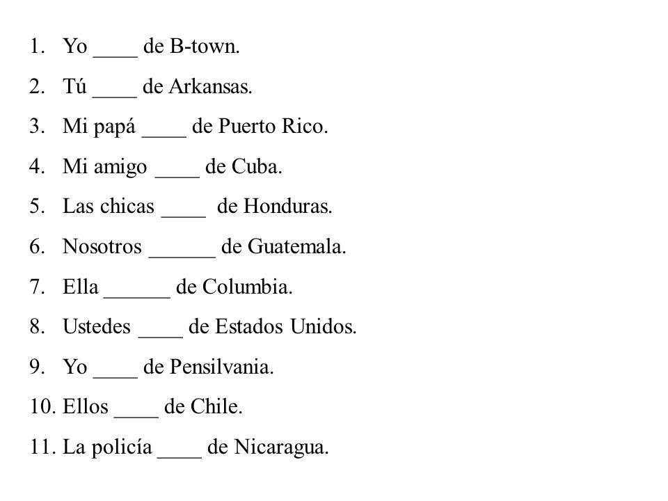 Yo ____ de B-town.Tú ____ de Arkansas. Mi papá ____ de Puerto Rico. Mi amigo ____ de Cuba. Las chicas ____ de Honduras.