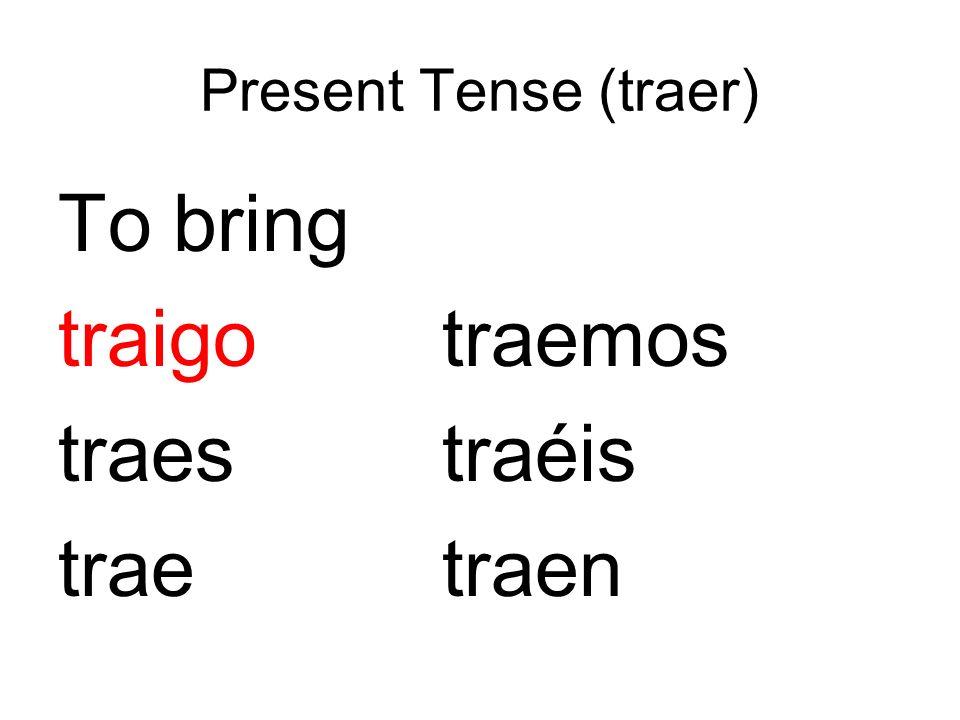 Present Tense (traer) To bring traigo traemos traes traéis trae traen