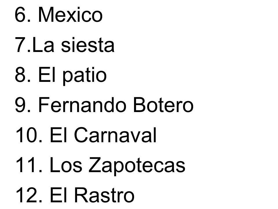6. Mexico 7.La siesta. 8. El patio. 9. Fernando Botero.