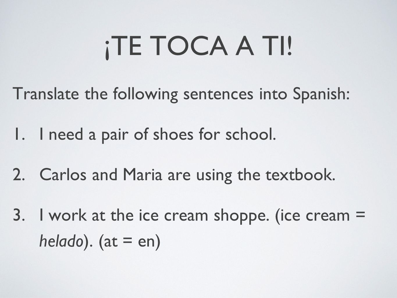 ¡TE TOCA A TI! Translate the following sentences into Spanish: