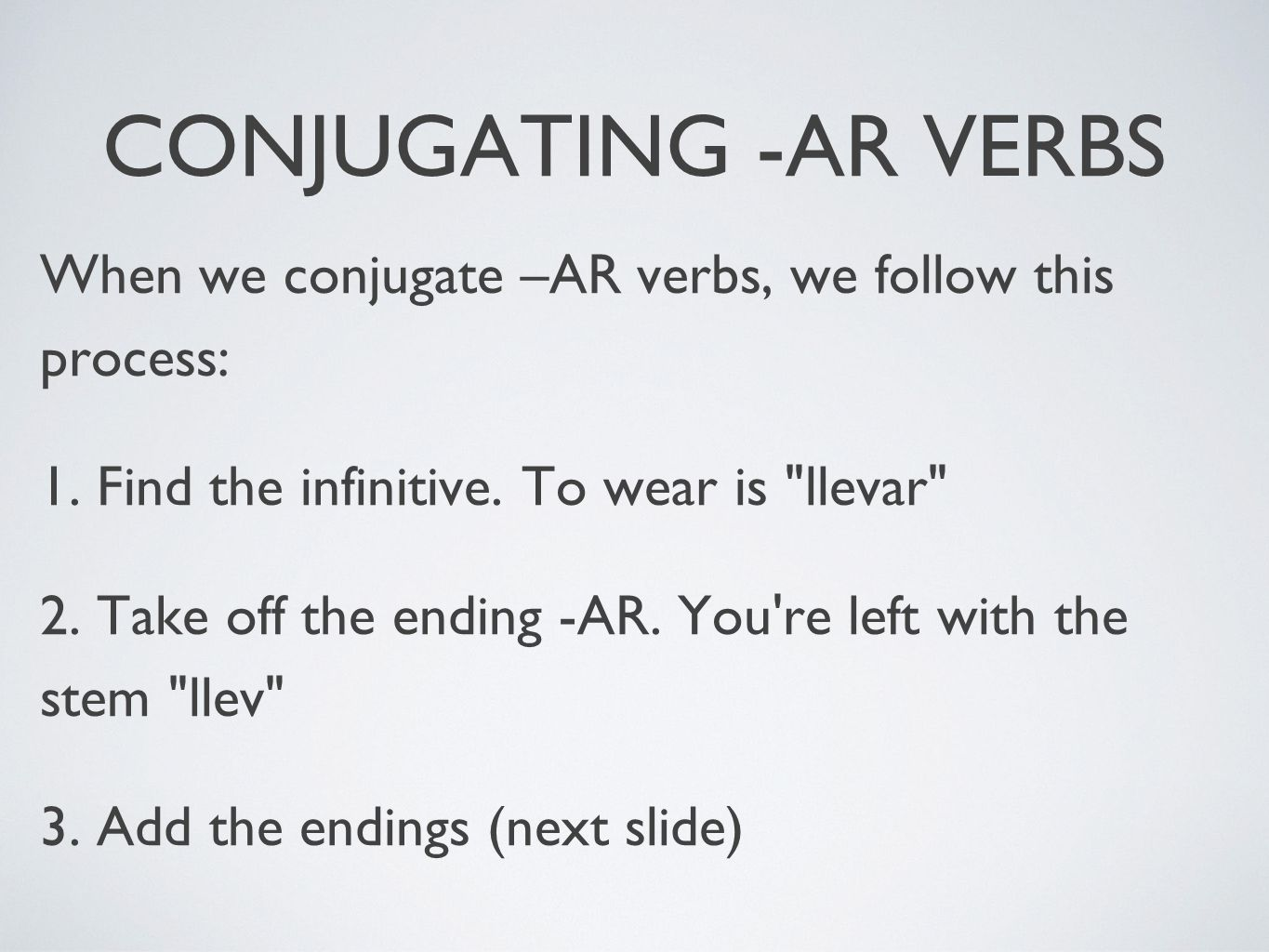 CONJUGATING -AR VERBS When we conjugate –AR verbs, we follow this process: 1. Find the infinitive. To wear is llevar