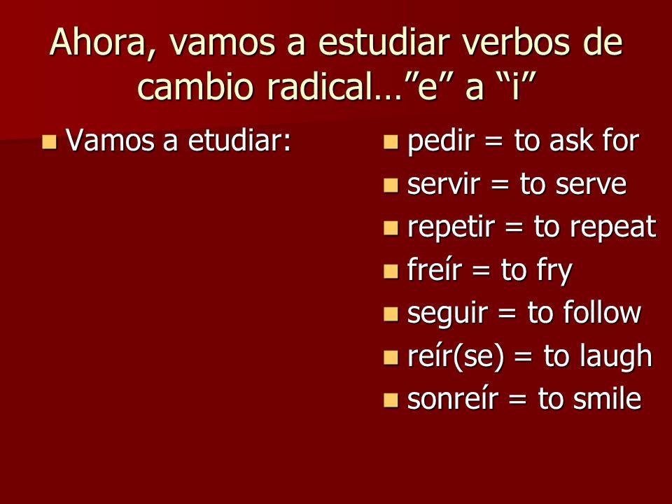 Ahora, vamos a estudiar verbos de cambio radical… e a i